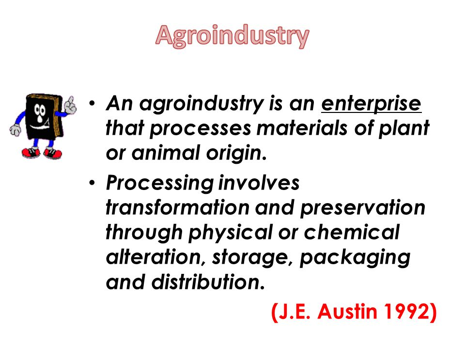 Agroindustry An agroindustry is an enterprise that processes materials of plant or animal origin.
