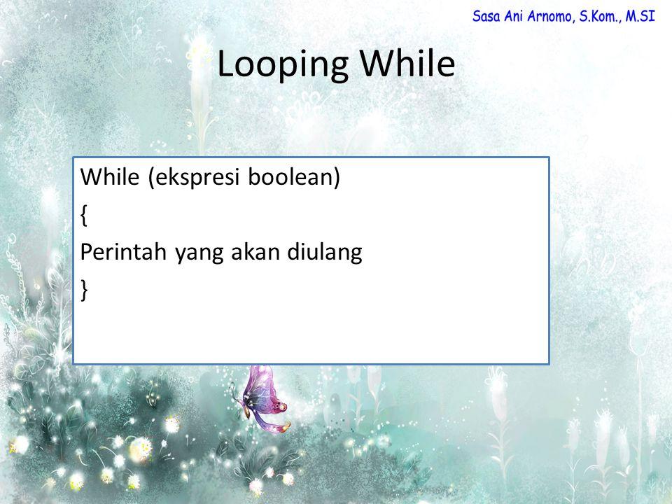 Looping While While (ekspresi boolean) { Perintah yang akan diulang }