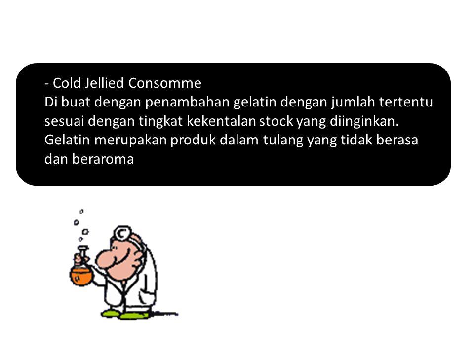 Cold Jellied Consomme Di buat dengan penambahan gelatin dengan jumlah tertentu sesuai dengan tingkat kekentalan stock yang diinginkan.