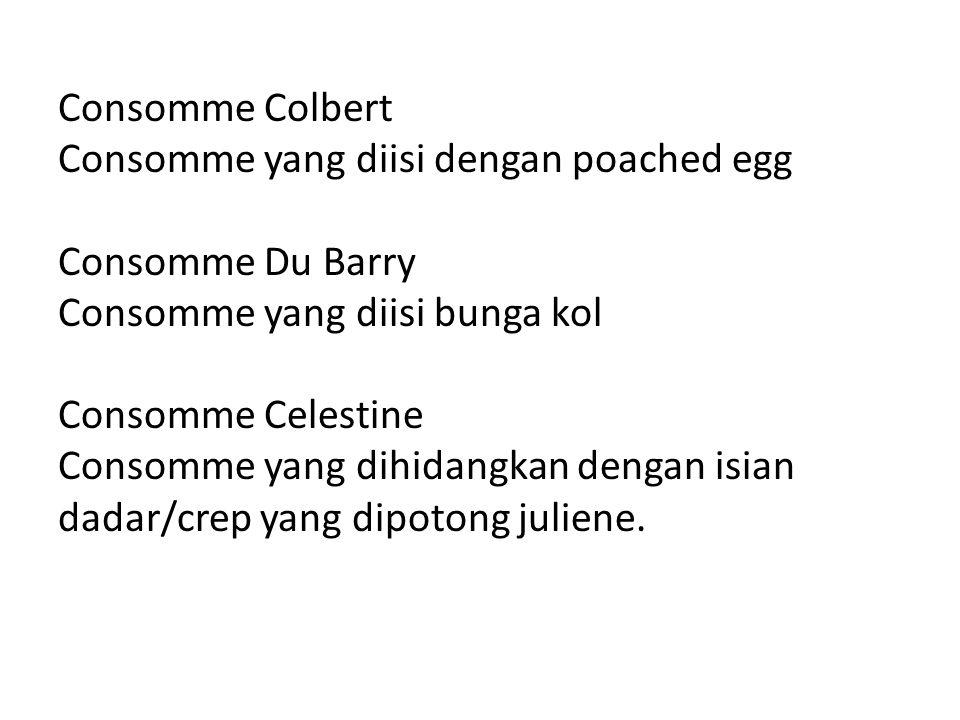 Consomme Colbert Consomme yang diisi dengan poached egg Consomme Du Barry Consomme yang diisi bunga kol Consomme Celestine Consomme yang dihidangkan dengan isian dadar/crep yang dipotong juliene.