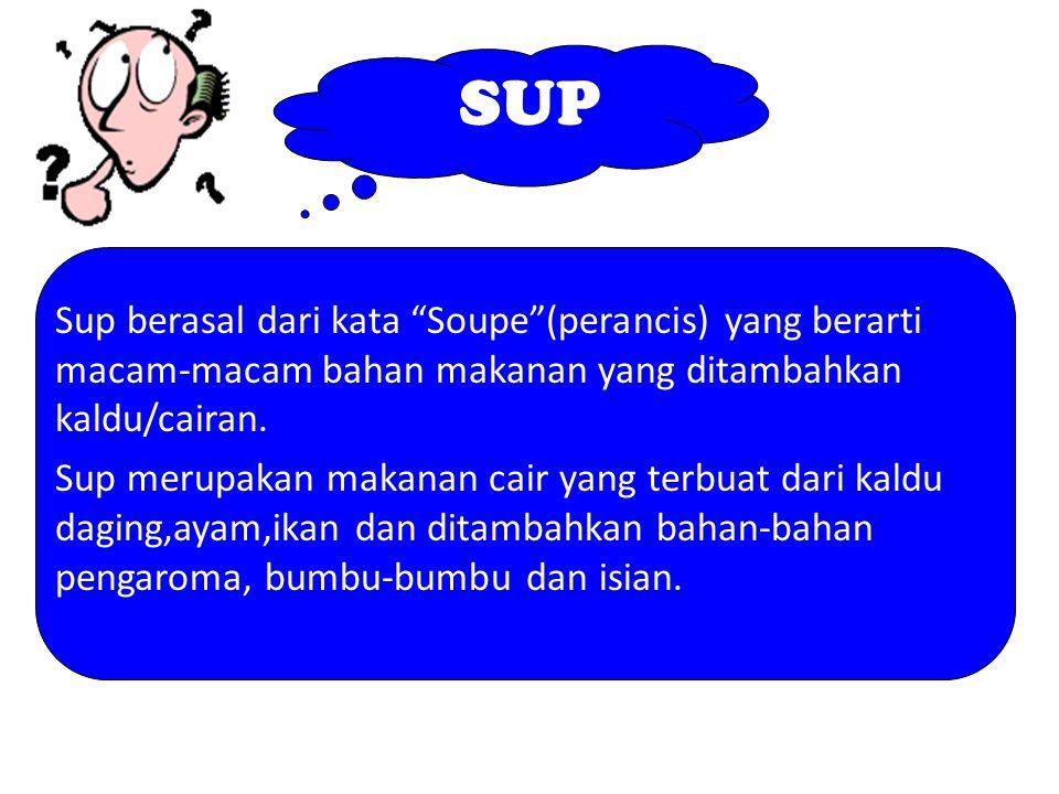 SUP Sup berasal dari kata Soupe (perancis) yang berarti macam-macam bahan makanan yang ditambahkan kaldu/cairan.