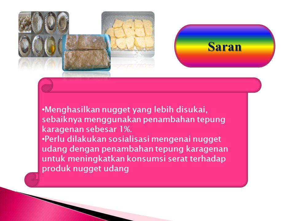 Saran Menghasilkan nugget yang lebih disukai, sebaiknya menggunakan penambahan tepung karagenan sebesar 1%.