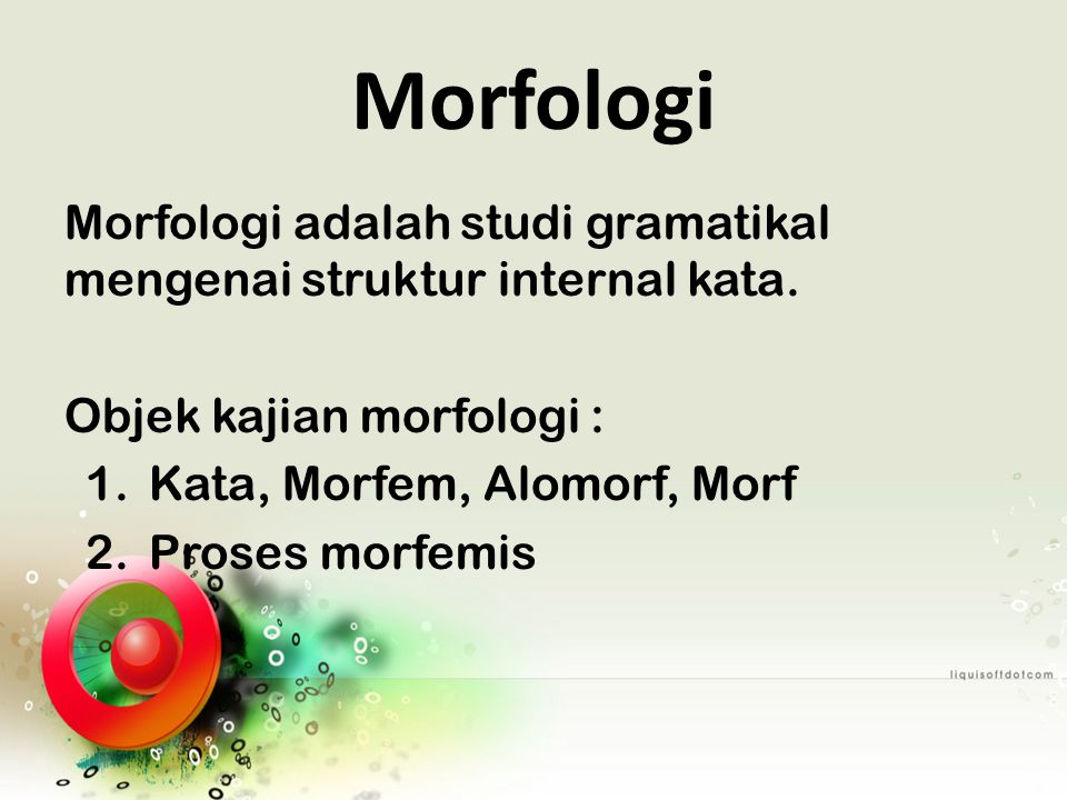 Morfologi Morfologi adalah studi gramatikal mengenai struktur internal kata. Objek kajian morfologi :