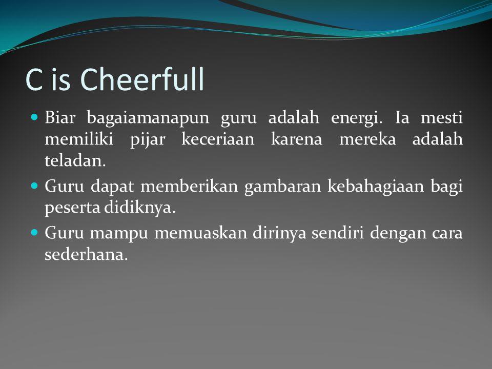 C is Cheerfull Biar bagaiamanapun guru adalah energi. Ia mesti memiliki pijar keceriaan karena mereka adalah teladan.