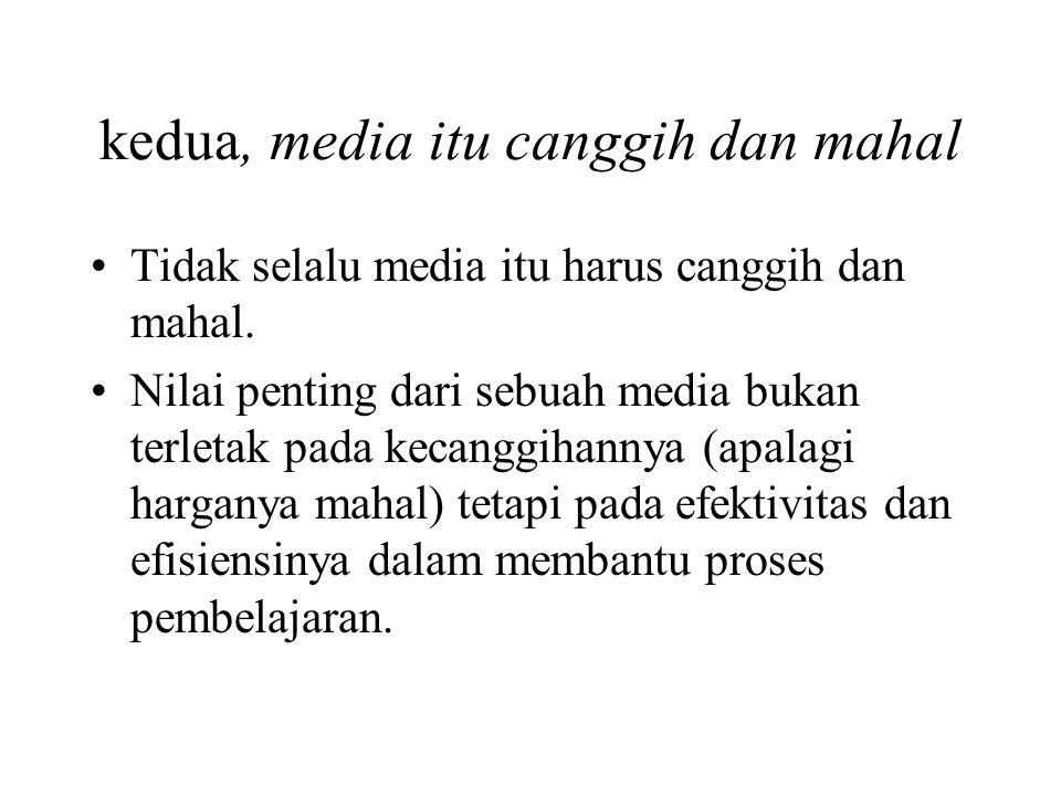 kedua, media itu canggih dan mahal
