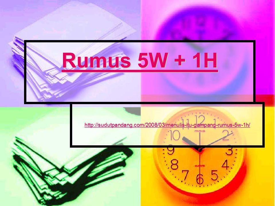 Rumus 5W + 1H http://sudutpandang.com/2008/03/menulis-itu-gampang-rumus-5w-1h/