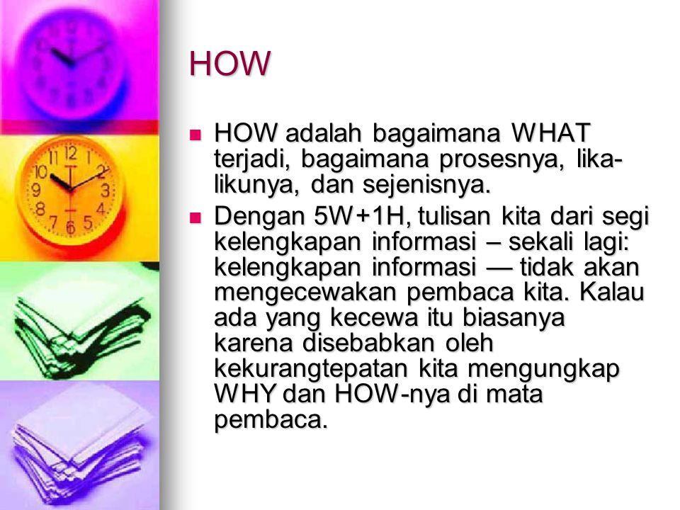 HOW HOW adalah bagaimana WHAT terjadi, bagaimana prosesnya, lika-likunya, dan sejenisnya.