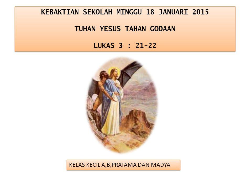 KEBAKTIAN SEKOLAH MINGGU 18 JANUARI 2015 TUHAN YESUS TAHAN GODAAN