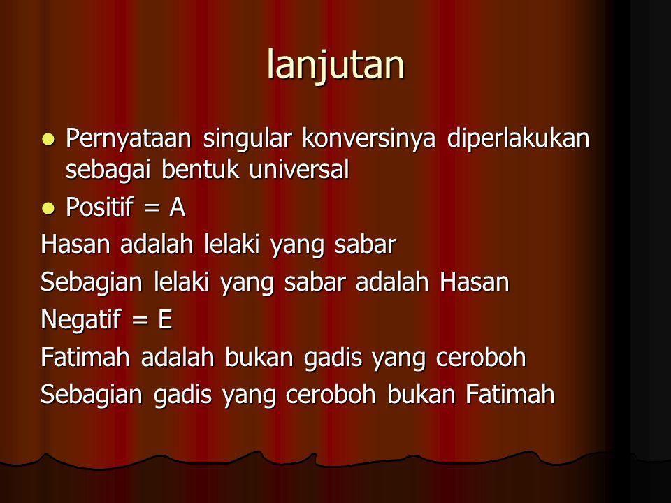 lanjutan Pernyataan singular konversinya diperlakukan sebagai bentuk universal. Positif = A. Hasan adalah lelaki yang sabar.