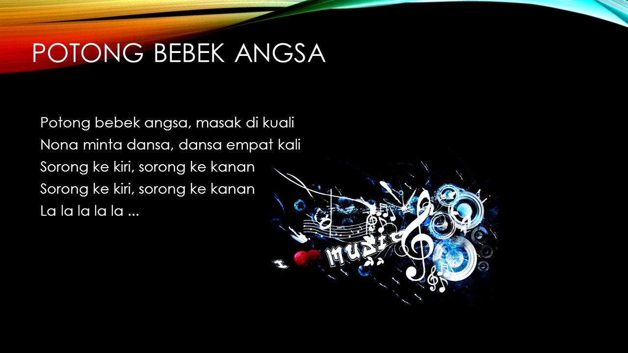 Potong bebek angsa Potong bebek angsa, masak di kuali Nona minta dansa, dansa empat kali Sorong ke kiri, sorong ke kanan La la la la la ...