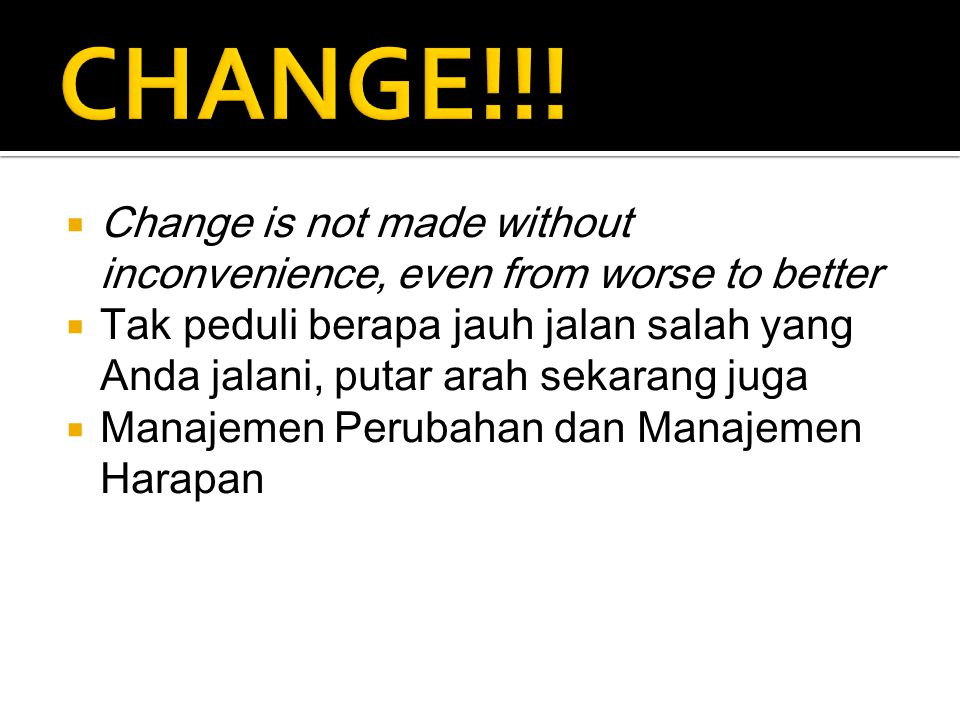 CHANGE!!! Change is not made without inconvenience, even from worse to better.