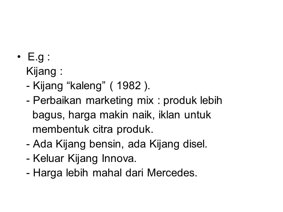 E.g : Kijang : - Kijang kaleng ( 1982 ). - Perbaikan marketing mix : produk lebih. bagus, harga makin naik, iklan untuk.