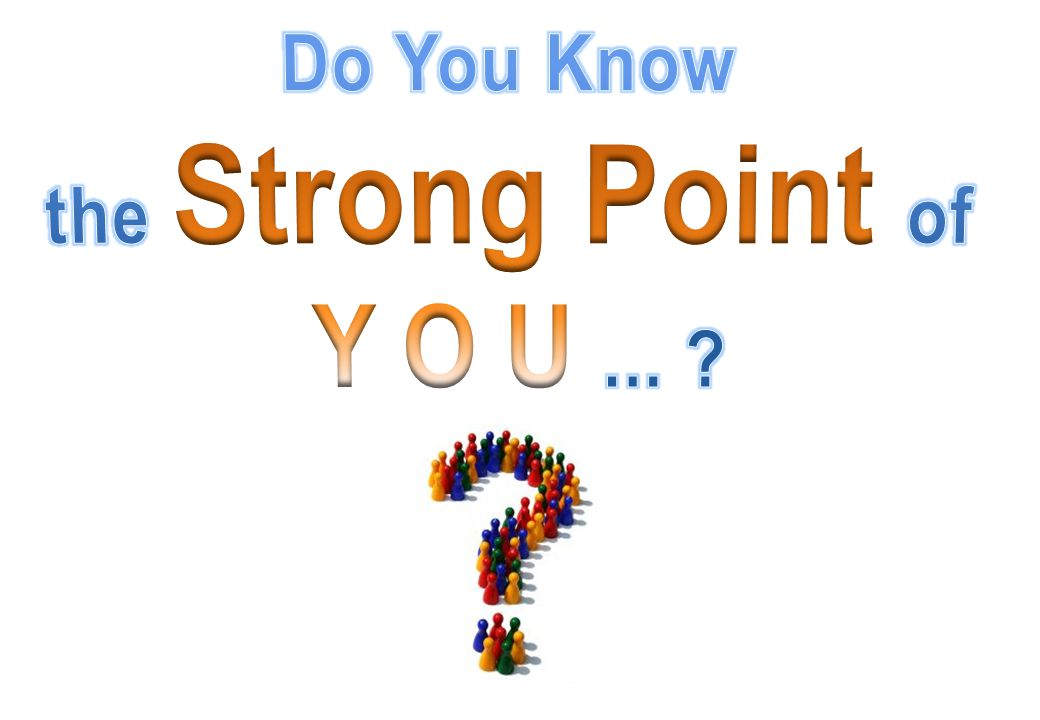 Do You Know the Strong Point of Y O U ...