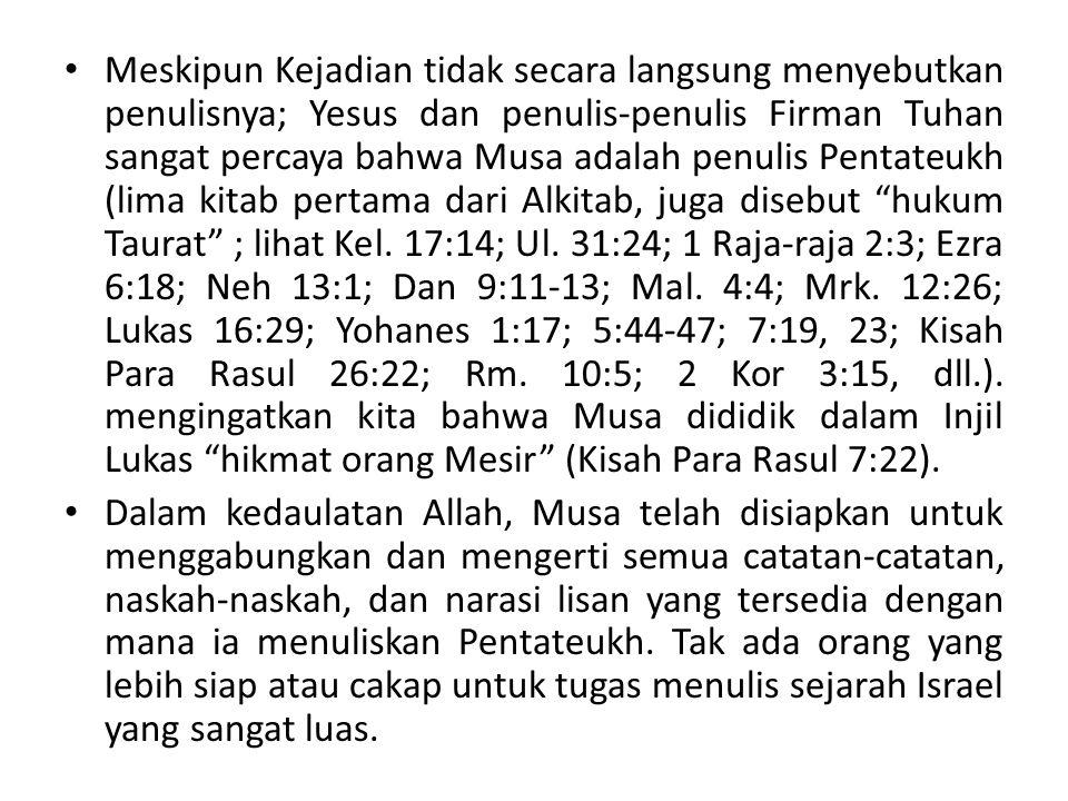 Meskipun Kejadian tidak secara langsung menyebutkan penulisnya; Yesus dan penulis-penulis Firman Tuhan sangat percaya bahwa Musa adalah penulis Pentateukh (lima kitab pertama dari Alkitab, juga disebut hukum Taurat ; lihat Kel. 17:14; Ul. 31:24; 1 Raja-raja 2:3; Ezra 6:18; Neh 13:1; Dan 9:11-13; Mal. 4:4; Mrk. 12:26; Lukas 16:29; Yohanes 1:17; 5:44-47; 7:19, 23; Kisah Para Rasul 26:22; Rm. 10:5; 2 Kor 3:15, dll.). mengingatkan kita bahwa Musa dididik dalam Injil Lukas hikmat orang Mesir (Kisah Para Rasul 7:22).