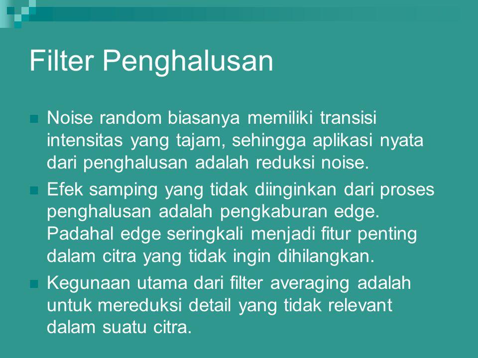 Filter Penghalusan Noise random biasanya memiliki transisi intensitas yang tajam, sehingga aplikasi nyata dari penghalusan adalah reduksi noise.