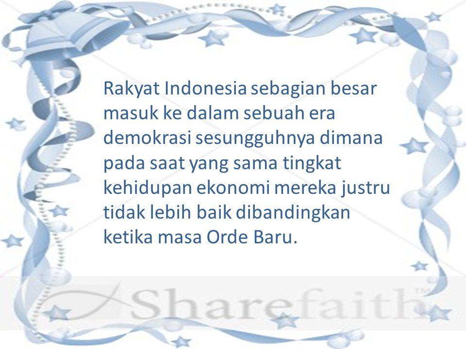 Rakyat Indonesia sebagian besar masuk ke dalam sebuah era demokrasi sesungguhnya dimana pada saat yang sama tingkat kehidupan ekonomi mereka justru tidak lebih baik dibandingkan ketika masa Orde Baru.