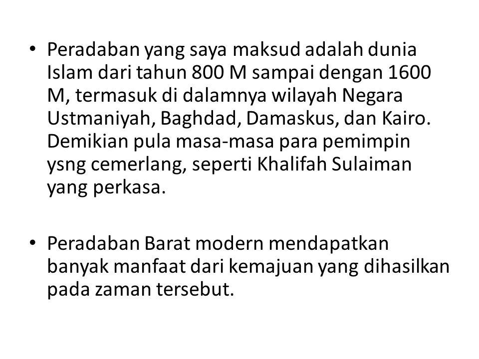 Peradaban yang saya maksud adalah dunia Islam dari tahun 800 M sampai dengan 1600 M, termasuk di dalamnya wilayah Negara Ustmaniyah, Baghdad, Damaskus, dan Kairo. Demikian pula masa-masa para pemimpin ysng cemerlang, seperti Khalifah Sulaiman yang perkasa.