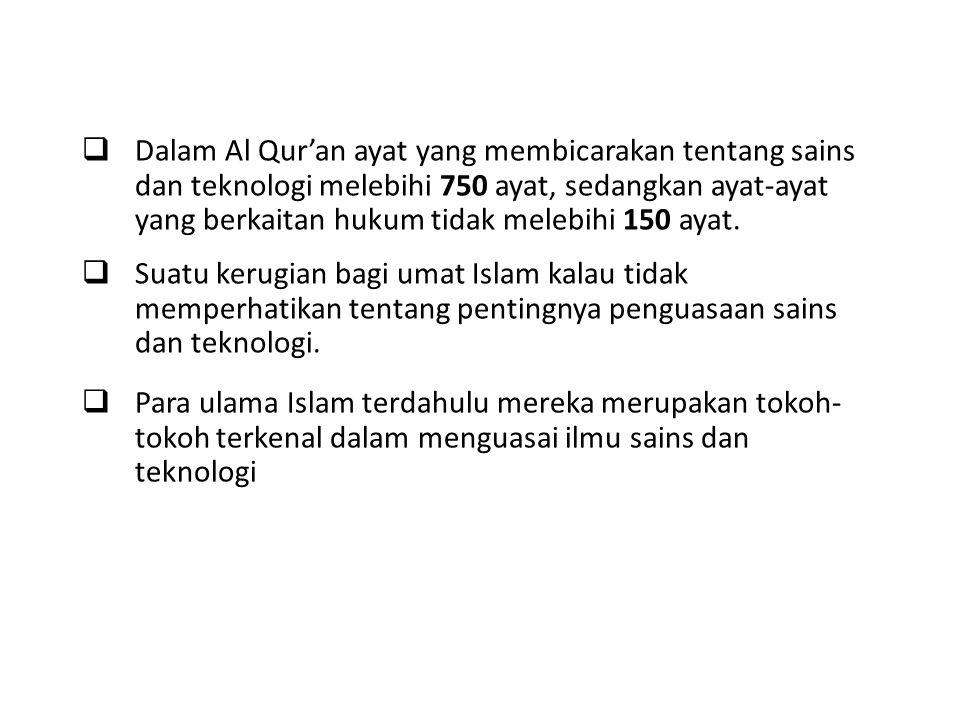 Dalam Al Qur'an ayat yang membicarakan tentang sains dan teknologi melebihi 750 ayat, sedangkan ayat-ayat yang berkaitan hukum tidak melebihi 150 ayat.