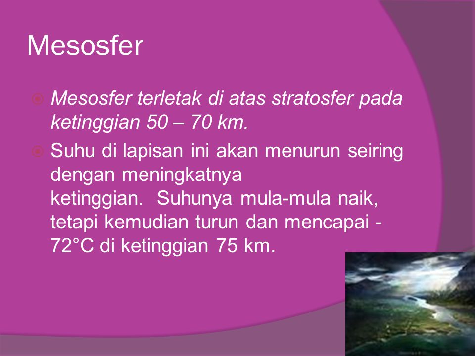 Mesosfer Mesosfer terletak di atas stratosfer pada ketinggian 50 – 70 km.