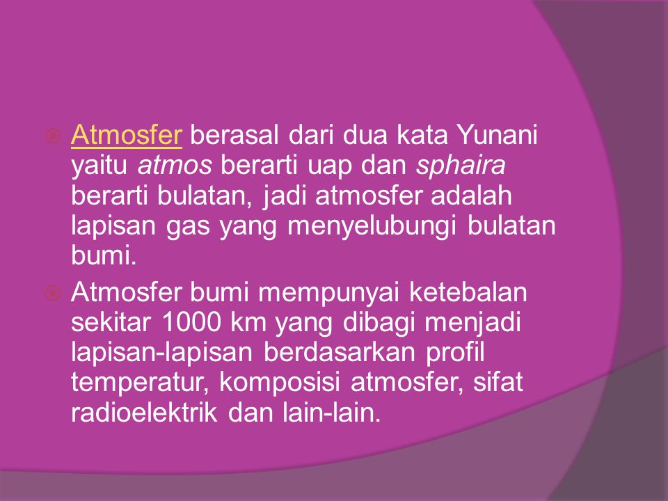 Atmosfer berasal dari dua kata Yunani yaitu atmos berarti uap dan sphaira berarti bulatan, jadi atmosfer adalah lapisan gas yang menyelubungi bulatan bumi.