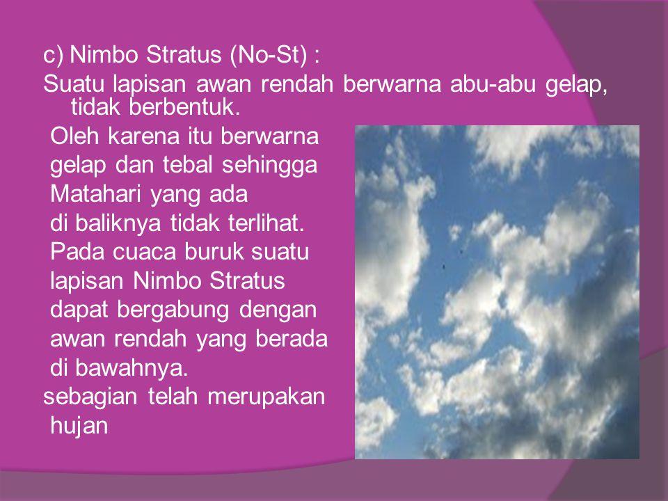 c) Nimbo Stratus (No-St) : Suatu lapisan awan rendah berwarna abu-abu gelap, tidak berbentuk.