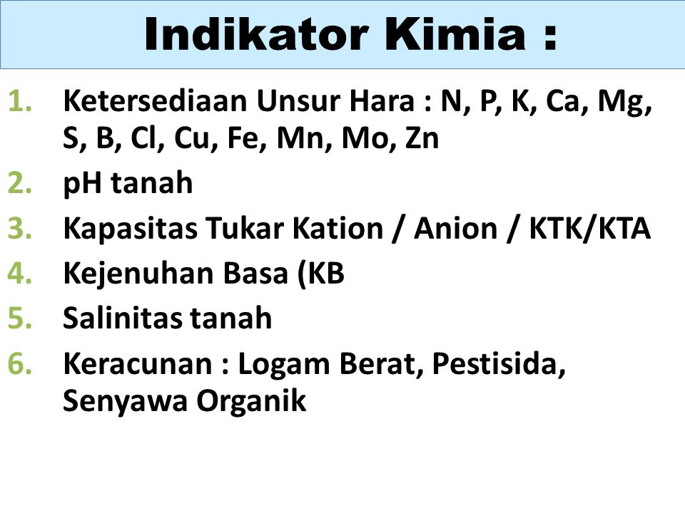 Indikator Kimia : Ketersediaan Unsur Hara : N, P, K, Ca, Mg, S, B, Cl, Cu, Fe, Mn, Mo, Zn. pH tanah.