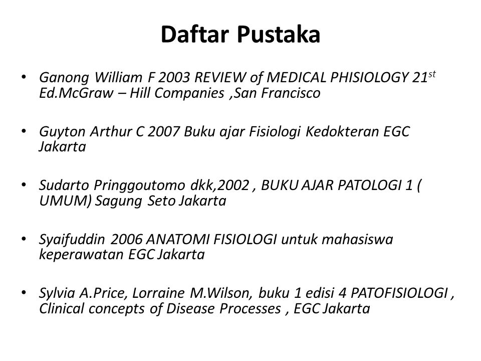 Daftar Pustaka Ganong William F 2003 REVIEW of MEDICAL PHISIOLOGY 21st Ed.McGraw – Hill Companies ,San Francisco.
