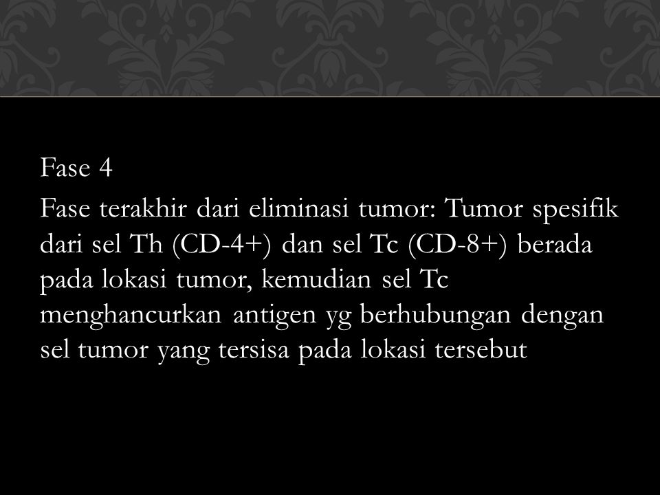 Fase 4 Fase terakhir dari eliminasi tumor: Tumor spesifik dari sel Th (CD-4+) dan sel Tc (CD-8+) berada pada lokasi tumor, kemudian sel Tc menghancurkan antigen yg berhubungan dengan sel tumor yang tersisa pada lokasi tersebut