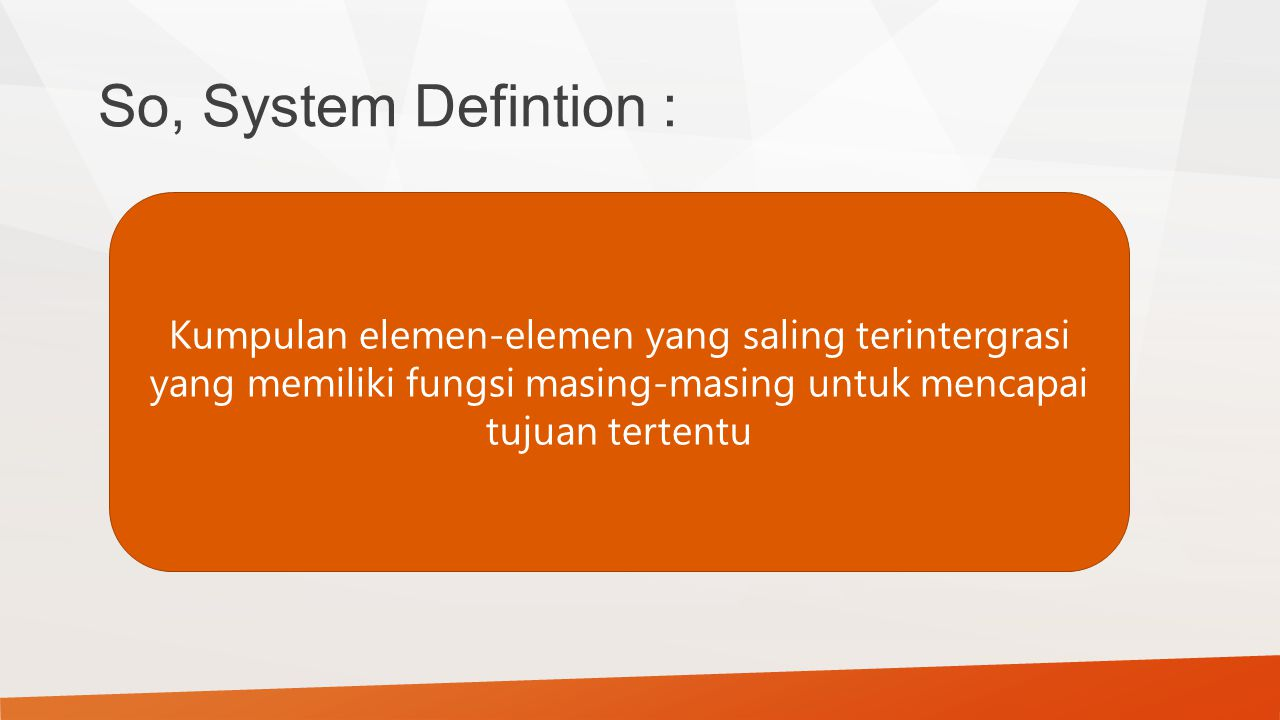 So, System Defintion : Kumpulan elemen-elemen yang saling terintergrasi yang memiliki fungsi masing-masing untuk mencapai tujuan tertentu.