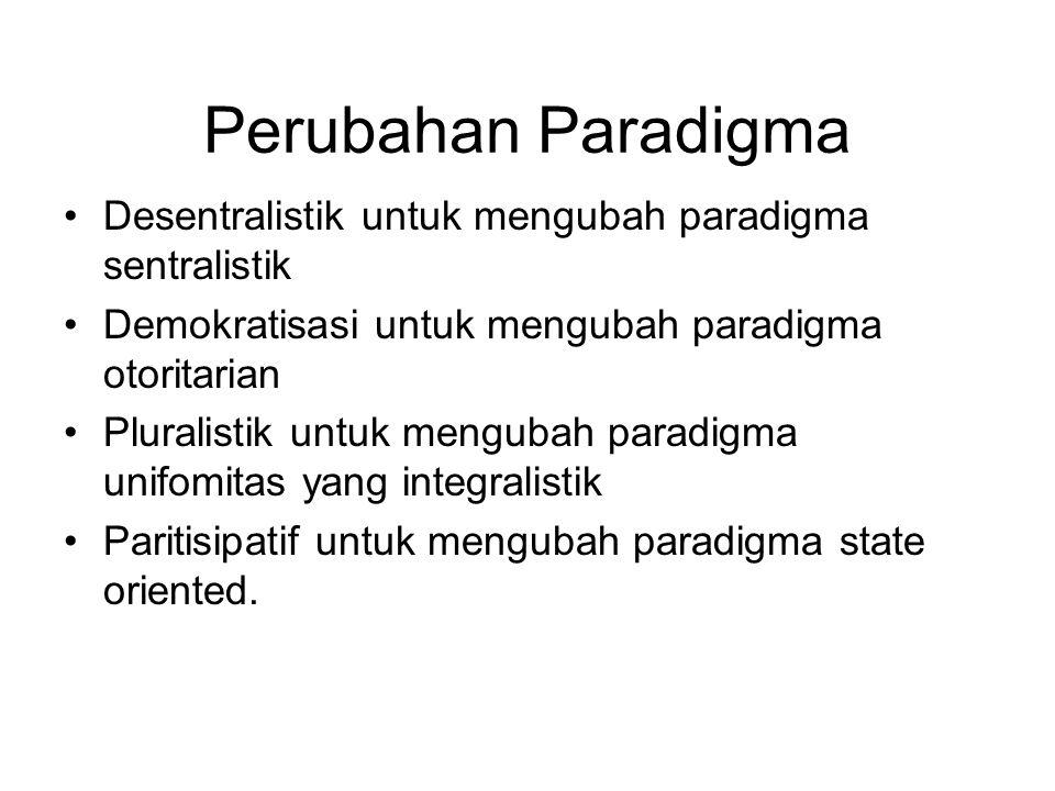 Perubahan Paradigma Desentralistik untuk mengubah paradigma sentralistik. Demokratisasi untuk mengubah paradigma otoritarian.