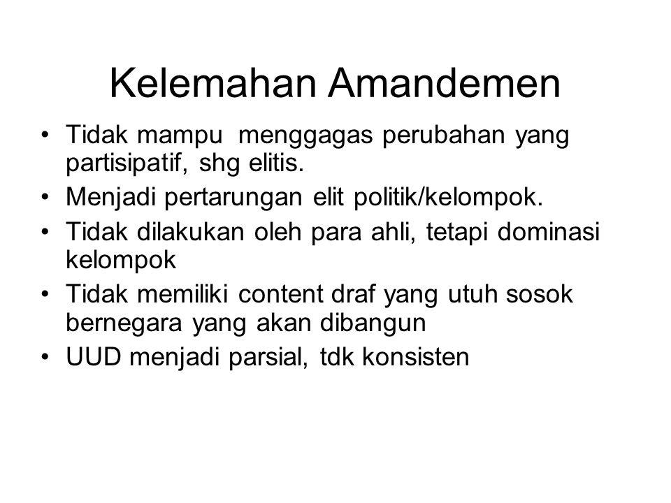 Kelemahan Amandemen Tidak mampu menggagas perubahan yang partisipatif, shg elitis. Menjadi pertarungan elit politik/kelompok.