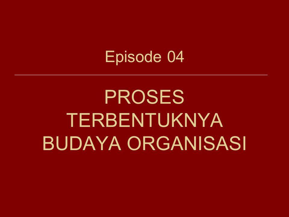 Episode 04 PROSES TERBENTUKNYA BUDAYA ORGANISASI