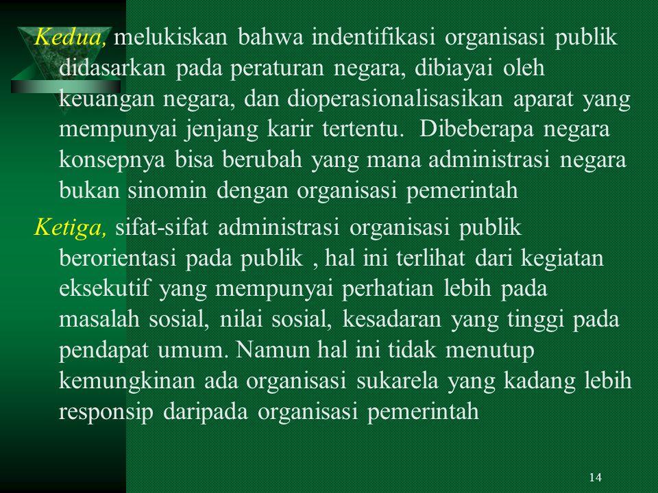 Kedua, melukiskan bahwa indentifikasi organisasi publik didasarkan pada peraturan negara, dibiayai oleh keuangan negara, dan dioperasionalisasikan aparat yang mempunyai jenjang karir tertentu. Dibeberapa negara konsepnya bisa berubah yang mana administrasi negara bukan sinomin dengan organisasi pemerintah