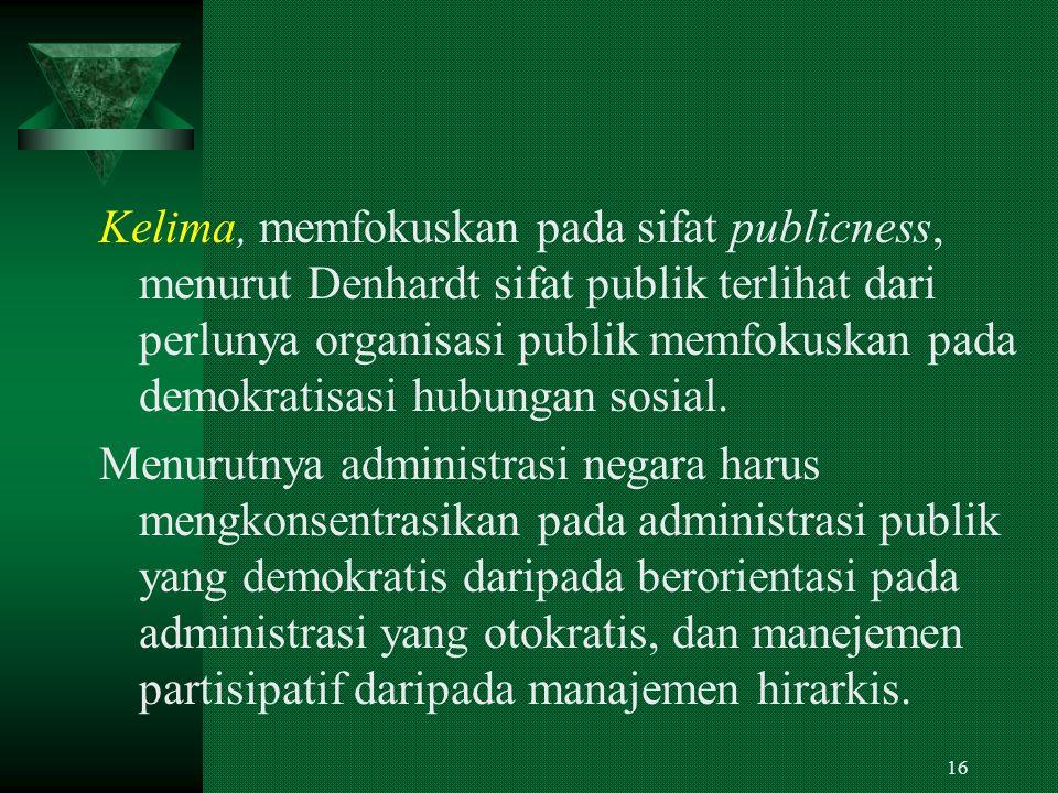 Kelima, memfokuskan pada sifat publicness, menurut Denhardt sifat publik terlihat dari perlunya organisasi publik memfokuskan pada demokratisasi hubungan sosial.