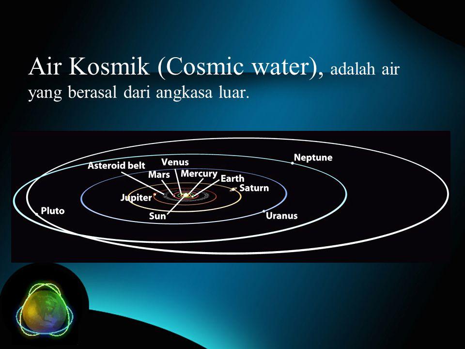 Air Kosmik (Cosmic water), adalah air yang berasal dari angkasa luar.
