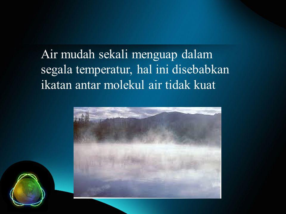 Air mudah sekali menguap dalam segala temperatur, hal ini disebabkan ikatan antar molekul air tidak kuat