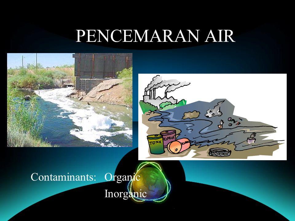 PENCEMARAN AIR Contaminants: Organic Inorganic