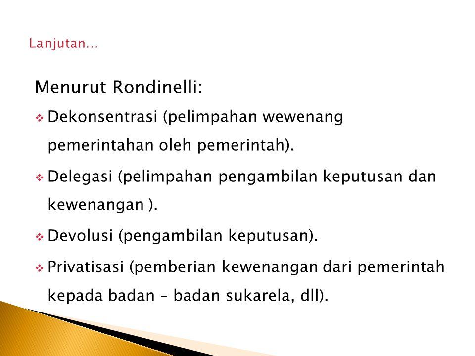 Lanjutan… Menurut Rondinelli: Dekonsentrasi (pelimpahan wewenang pemerintahan oleh pemerintah).