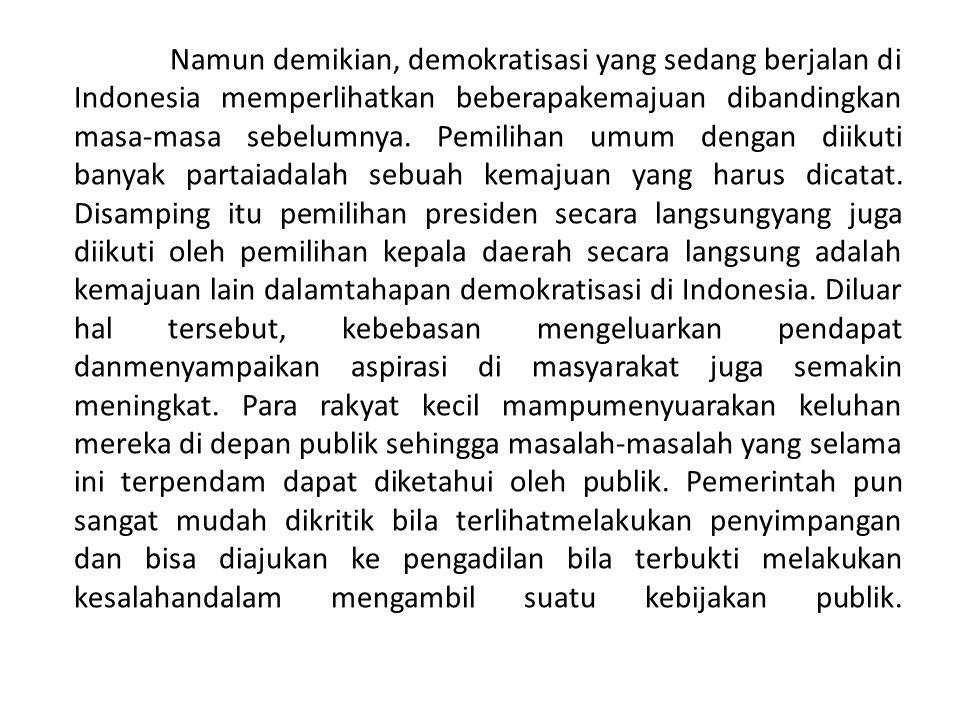 Namun demikian, demokratisasi yang sedang berjalan di Indonesia memperlihatkan beberapakemajuan dibandingkan masa-masa sebelumnya.