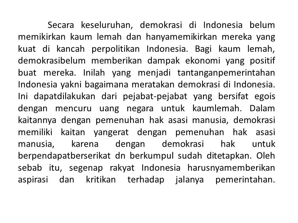 Secara keseluruhan, demokrasi di Indonesia belum memikirkan kaum lemah dan hanyamemikirkan mereka yang kuat di kancah perpolitikan Indonesia.