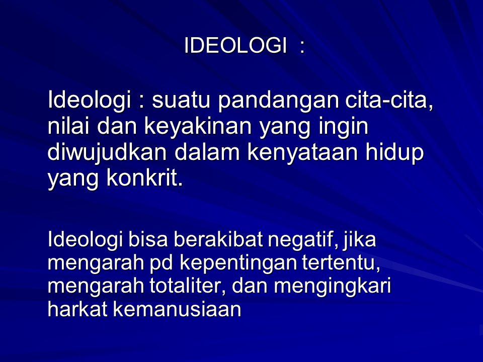 IDEOLOGI : Ideologi : suatu pandangan cita-cita, nilai dan keyakinan yang ingin diwujudkan dalam kenyataan hidup yang konkrit.