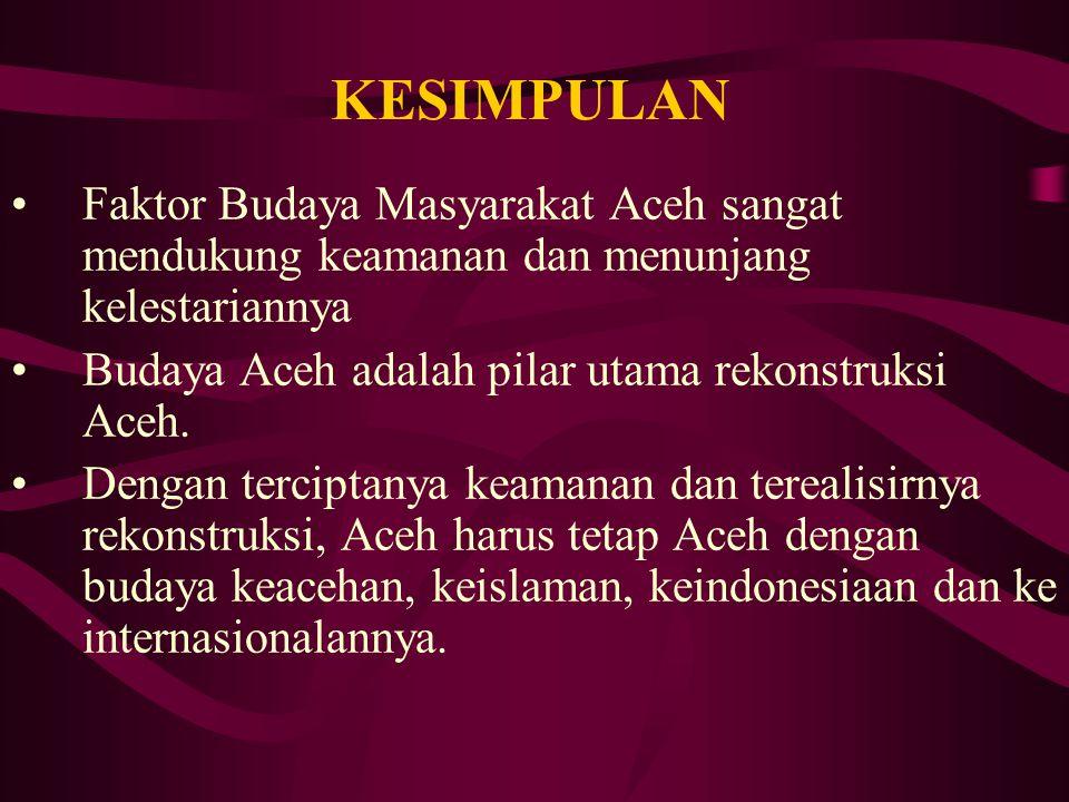 KESIMPULAN Faktor Budaya Masyarakat Aceh sangat mendukung keamanan dan menunjang kelestariannya. Budaya Aceh adalah pilar utama rekonstruksi Aceh.