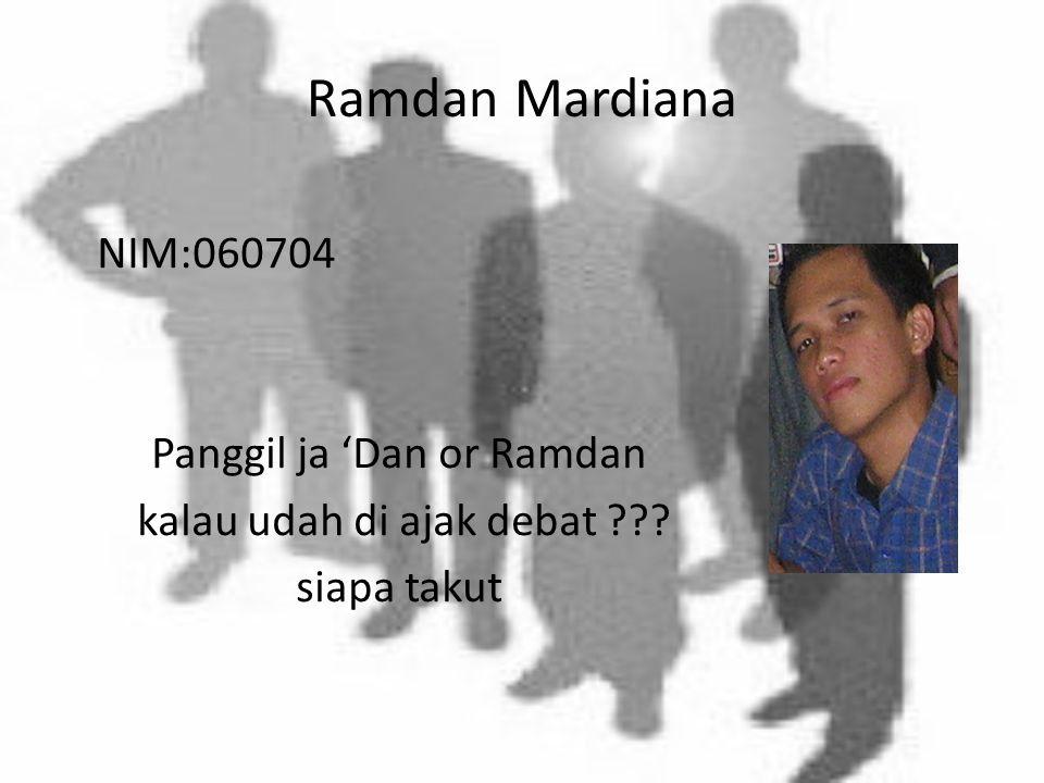 Ramdan Mardiana NIM:060704 Panggil ja 'Dan or Ramdan kalau udah di ajak debat siapa takut