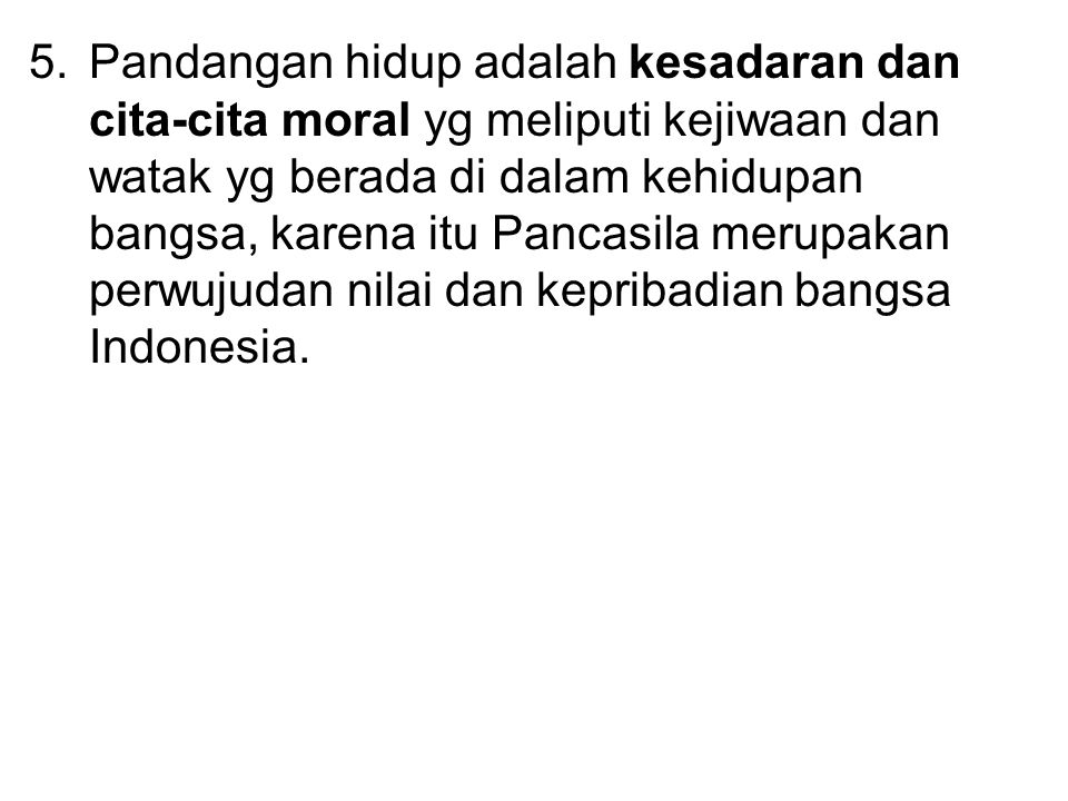 Pandangan hidup adalah kesadaran dan cita-cita moral yg meliputi kejiwaan dan watak yg berada di dalam kehidupan bangsa, karena itu Pancasila merupakan perwujudan nilai dan kepribadian bangsa Indonesia.