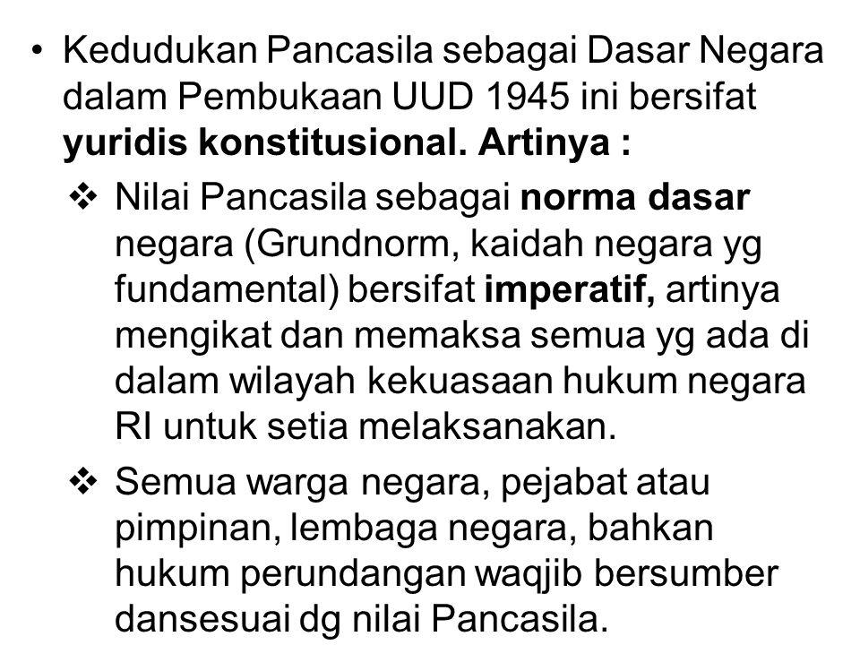 Kedudukan Pancasila sebagai Dasar Negara dalam Pembukaan UUD 1945 ini bersifat yuridis konstitusional. Artinya :