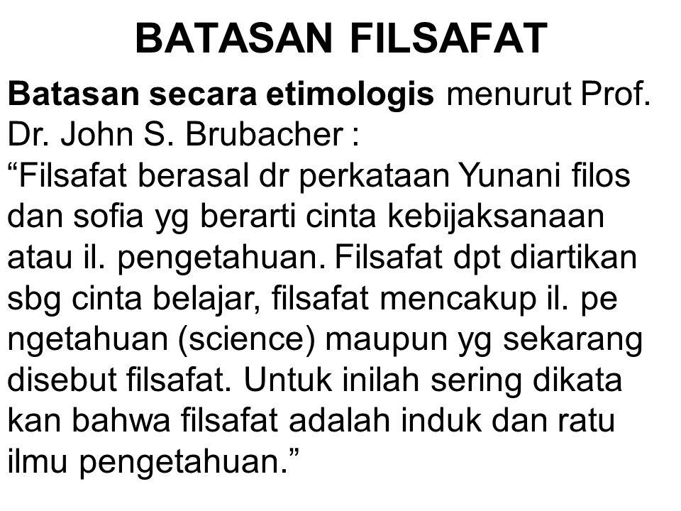 BATASAN FILSAFAT Batasan secara etimologis menurut Prof. Dr. John S. Brubacher :