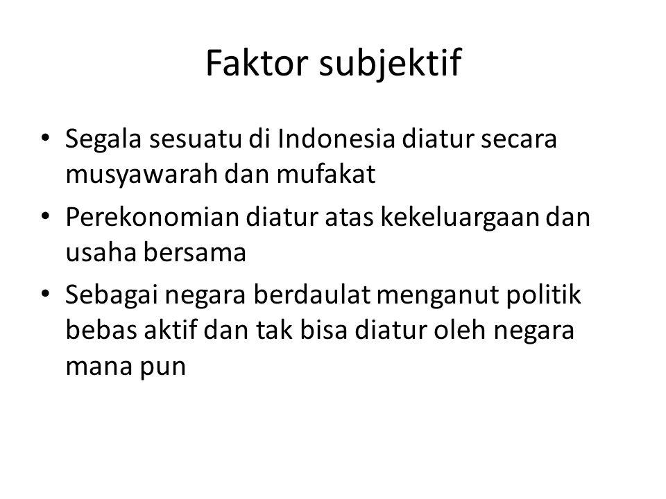 Faktor subjektif Segala sesuatu di Indonesia diatur secara musyawarah dan mufakat. Perekonomian diatur atas kekeluargaan dan usaha bersama.