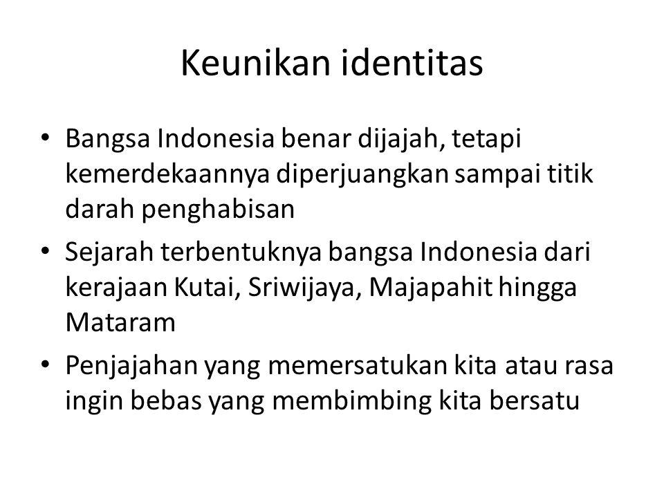 Keunikan identitas Bangsa Indonesia benar dijajah, tetapi kemerdekaannya diperjuangkan sampai titik darah penghabisan.