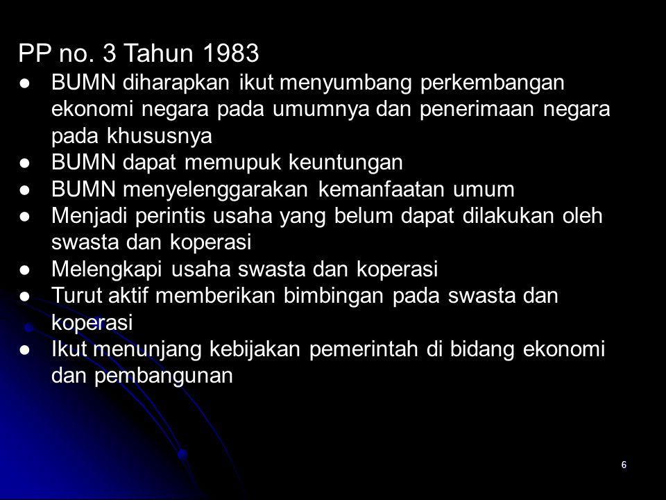 PP no. 3 Tahun 1983 BUMN diharapkan ikut menyumbang perkembangan ekonomi negara pada umumnya dan penerimaan negara pada khususnya.