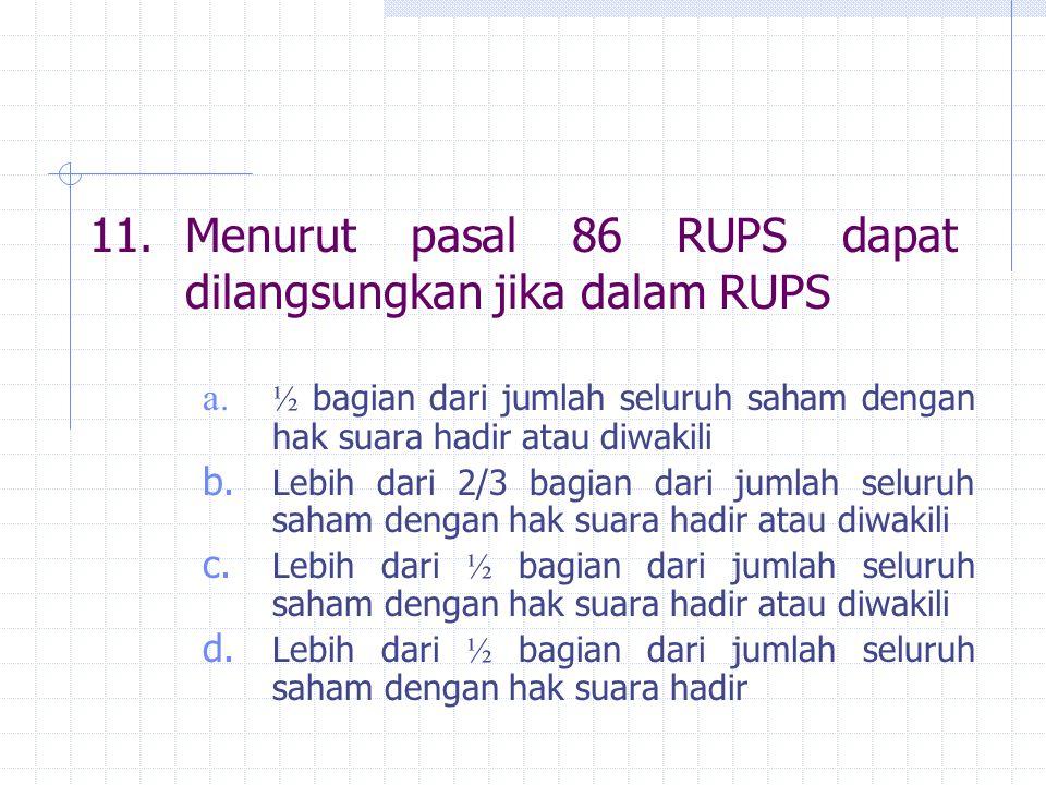 11. Menurut pasal 86 RUPS dapat dilangsungkan jika dalam RUPS
